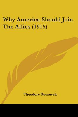 Why America Should Join the Allies (1915) - Roosevelt, Theodore, IV