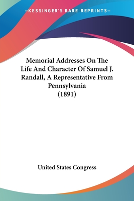 Memorial Addresses on the Life and Character of Samuel J. Randall, a Representative from Pennsylvania (1891) - United States Congress