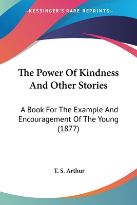 The Power of Kindness and Other Stories: A Book for the Example and Encouragement of the Young (1877) - Arthur, T S