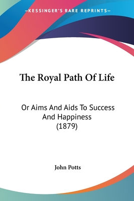 The Royal Path of Life: Or Aims and AIDS to Success and Happiness (1879) - Potts, John