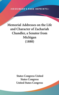 Memorial Addresses on the Life and Character of Zachariah Chandler, a Senator from Michigan (1880) - United States Congress, States Congress