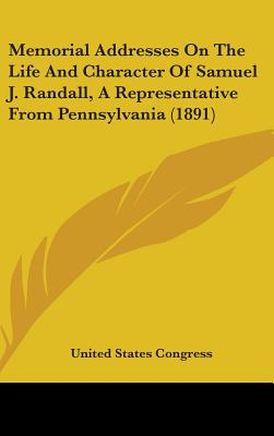 Memorial Addresses on the Life and Character of Samuel J. Randall, a Representative from Pennsylvania (1891) - United States Congress, States Congress