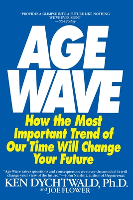 The Age Wave: How the Most Important Trend of Our Time Can Change Your Future - Dychtwald, Ken, Ph.D., and Flower, Joe