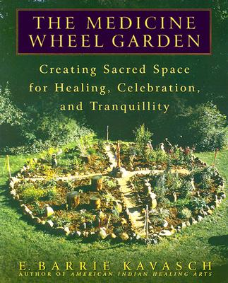 The Medicine Wheel Garden: Creating Sacred Space for Healing, Celebration, and Tranquillity - Kavasch, E Barrie