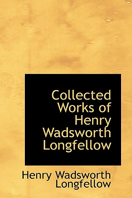 Collected Works of Henry Wadsworth Longfellow - Longfellow, Henry Wadsworth