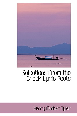 Selections from the Greek Lyric Poets - Tyler, Henry Mather