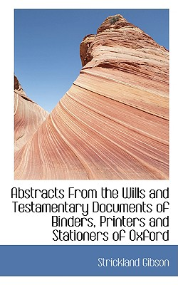 Abstracts from the Wills and Testamentary Documents of Binders, Printers and Stationers of Oxford - Gibson, Strickland