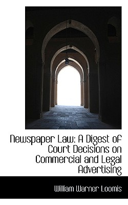Newspaper Law: A Digest of Court Decisions on Commercial and Legal Advertising - Loomis, William Warner