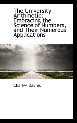 The University Arithmetic: Embracing the Science of Numbers, and Their Numerous Applications - Davies, Charles