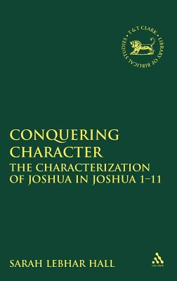 Conquering Character: The Characterization of Joshua in Joshua 1-12 - Hall, Sarah Lebhar