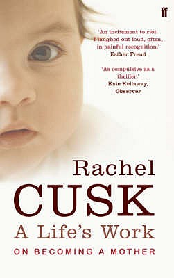 A Life's Work: On Becoming a Mother - Cusk, Rachel