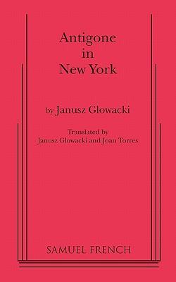 Antigone in New York - Glowacki, Janusz, and Gowacki, Janusz, and Torres, Joan (Translated by)