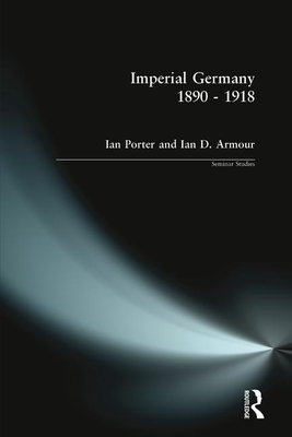 Imperial Germany 1890 - 1918 - Porter, Ian H, and Armour, Ian