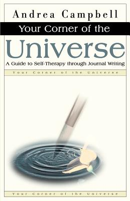 Your Corner of the Universe: A Guide to Self-Therapy Through Journal Writing - Campbell, Andrea