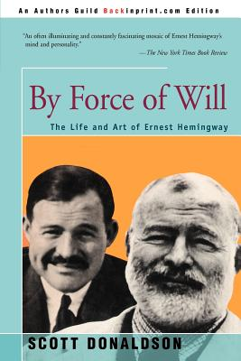 By Force of Will: The Life and Art of Ernest Hemingway - Donaldson, Scott, Professor