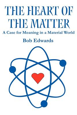 The Heart of the Matter: A Case for Meaning in a Material World - Edwards, Bob