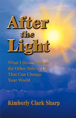 After the Light: What I Discovered on the Other Side of Life That Can Change Your World - Sharp, Kimberly Clark