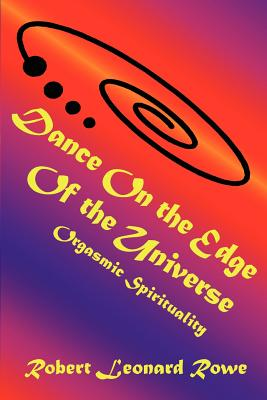 Dance on the Edge of the Universe: Orgasmic Spirituality - Rowe, Robert Leonard