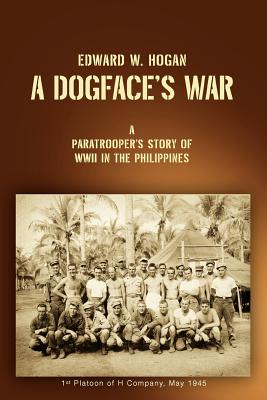 A Dogface's War: A Paratrooper's Story of WWII in the Philippines - Hogan, Edward W