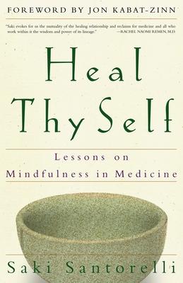 Heal Thy Self: Lessons on Mindfulness in Medicine - Santorelli, Saki, Edd, Ma, and Kabat-Zinn, Jon, PhD (Foreword by)