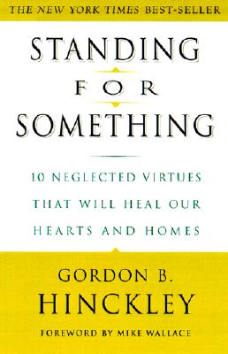 Standing for Something: 10 Neglected Virtues That Will Heal Our Hearts and Homes - Hinckley, Gordon B, and Wallace, Mike (Foreword by)