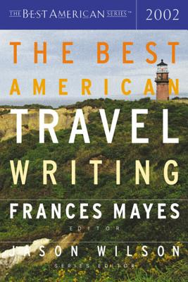 The Best American Travel Writing 2002 - Mayes, Frances (Editor), and Wilson, Jason (Editor)