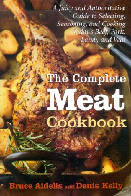The Complete Meat Cookbook: A Juicy and Authoritative Guide to Selecting, Seasoning, and Cooking Today's Beef, Pork, Lamb, and Veal - Aidells, Bruce, and DePalma, Mary Newell (Illustrator), and Kelly, Denis