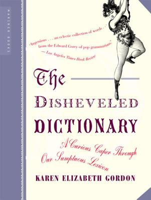 The Disheveled Dictionary: A Curious Caper Through Our Sumptuous Lexicon - Gordon, Karen Elizabeth