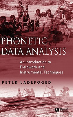 Phonetic Data Analysis: An Introduction to Fieldwork and Instrumental Techniques - Ladefoged, Peter