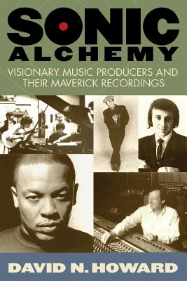 Sonic Alchemy: Visionary Music Producers and Their Maverick Recordings - Howard, David N