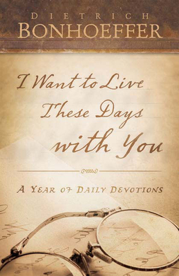 I Want to Live These Days with You: A Year of Daily Devotions - Bonhoeffer, Dietrich, and Dean, O C, Jr. (Translated by)