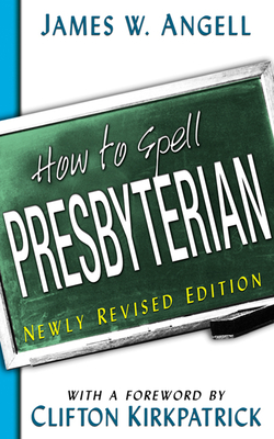 How to Spell Presbyterian - Angell, James W, and Kirkpatrick, Clifton (Foreword by)