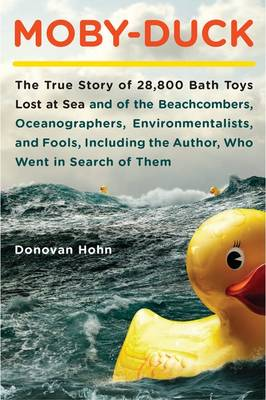 Moby-Duck: The True Story of 28,800 Bath Toys Lost at Sea & of the Beachcombers, Oceanographers, Environmentalists & Fools Including the Author Who Went in Search of Them - Hohn, Donovan