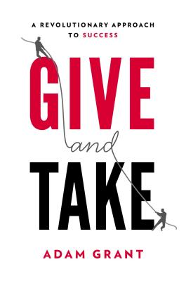 Give and Take: A Revolutionary Approach to Success - Grant, Adam M, PH.D.