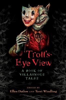 Troll's Eye View: A Book of Villainous Tales - Datlow, Ellen, and Windling, Terri
