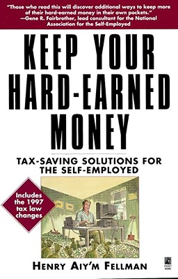 Keep Your Hard Earned Money: Tax Saving Solutions for the Self Employed - Fellman, Henry Aiy'm, and Parker, Star