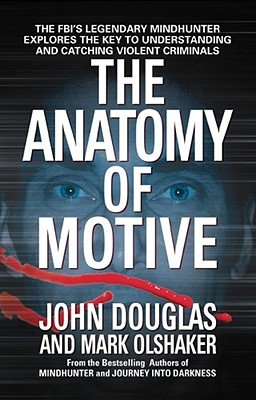 The Anatomy of Motive: The FBI's Legendary Mindhunter Explores the Key to Understanding and Catching Violent Criminals - Douglas, John, and Olshaker, Mark