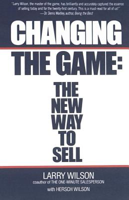 Changing the Game: The New Way to Sell - Wilson, Larry, and Wilson, Hersch