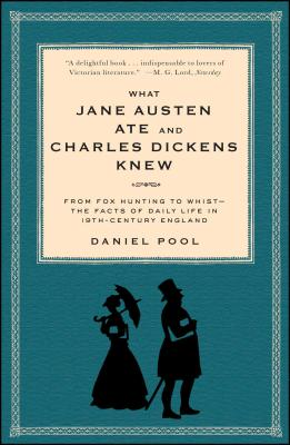 What Jane Austen Ate and Charles Dickens Knew: From Fox Hunting to Whist-The Facts of Daily Life in Nineteenth-Century England - Pool, Daniel