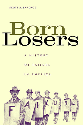 Born Losers: A History of Failure in America - Sandage, Scott A