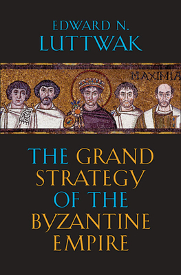 The Grand Strategy of the Byzantine Empire - Luttwak, Edward N.