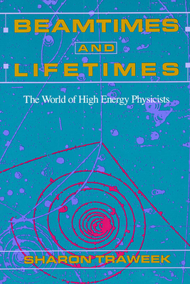 Beamtimes and Lifetimes: The World of High Energy Physicists - Traweek, Sharon