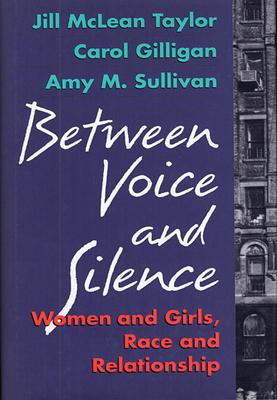 Between Voice and Silence: Women and Girls, Race and Relationships - Taylor, Jill McLean, and Sullivan, Amy M, and Gilligan, Carol