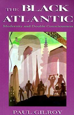 The Black Atlantic: Modernity and Double-Consciousness - Gilroy, Paul, Professor