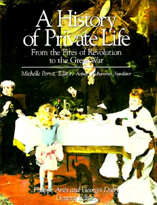 History of Private Life, Volume IV: From the Fires of Revolution to the Great War - Perrot, Michelle, and Duby, Georges, Professor (Editor), and Aries, Philippe (Editor)