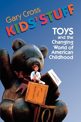 Kids' Stuff: Toys and the Changing World of American Childhood - Cross, Gary