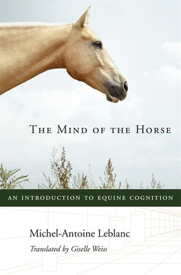 The Mind of the Horse: An Introduction to Equine Cognition - LeBlanc, Michel-Antoine, and Weiss, Giselle (Translated by)