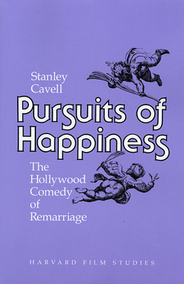 Pursuits of Happiness: The Hollywood Comedy of Remarriage - Cavell, Stanley