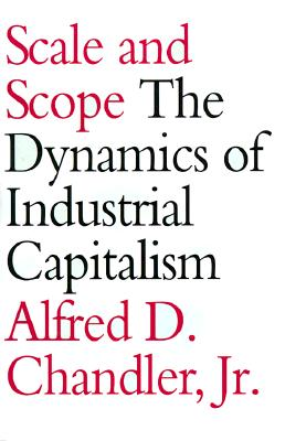 Scale and Scope: The Dynamics of Industrial Capitalism - Chandler, Alfred DuPont, Jr.