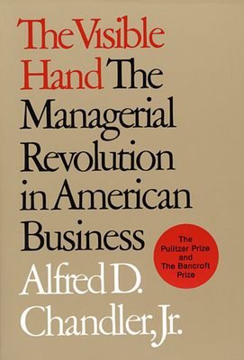 The Visible Hand: The Managerial Revolution in American Business - Chandler, Alfred DuPont, Jr.